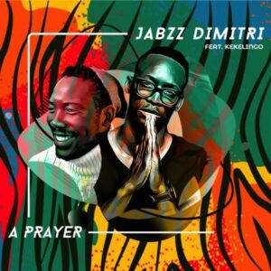 Jabzz Dimitri – A Prayer ft. Kekelingo Mp3 Download Lyrics